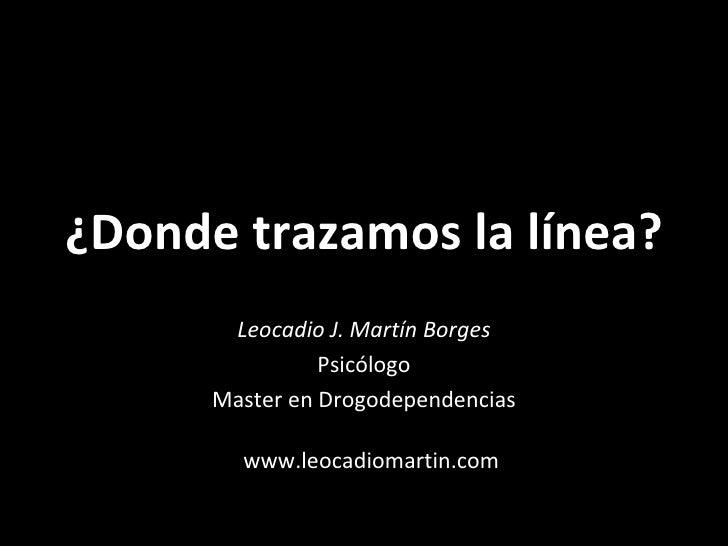 ¿Donde trazamos la línea? Leocadio J. Martín Borges Psicólogo Master en Drogodependencias www.leocadiomartin.com