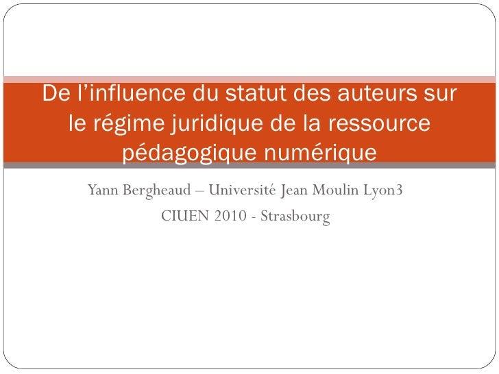 Yann Bergheaud – Université Jean Moulin Lyon3 CIUEN 2010 - Strasbourg De l'influence du statut des auteurs sur le régime j...