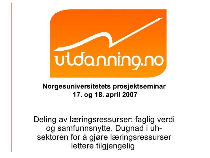 Norgesuniversitetets prosjektseminar  17. og 18. april 2007 Deling av læringsressurser: faglig verdi og samfunnsnytte. Dug...