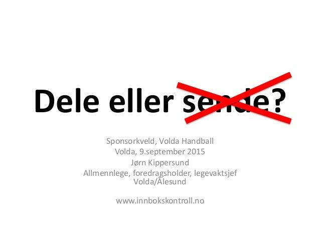 Dele eller sende? Sponsorkveld, Volda Handball Volda, 9.september 2015 Jørn Kippersund Allmennlege, foredragsholder, legev...