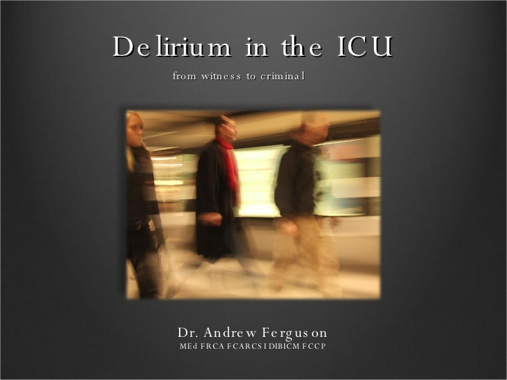 Delirium in the ICU <ul><li>from witness to criminal </li></ul>Dr. Andrew Ferguson MEd FRCA FCARCSI DIBICM FCCP