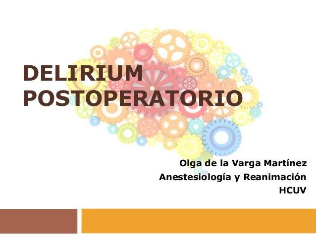 DELIRIUM POSTOPERATORIO Olga de la Varga Martínez Anestesiología y Reanimación HCUV