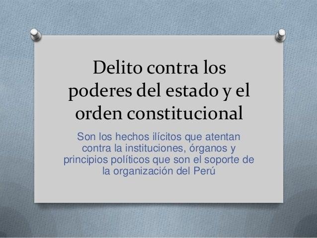Delito contra los poderes del estado y el  orden constitucional   Son los hechos ilícitos que atentan    contra la institu...