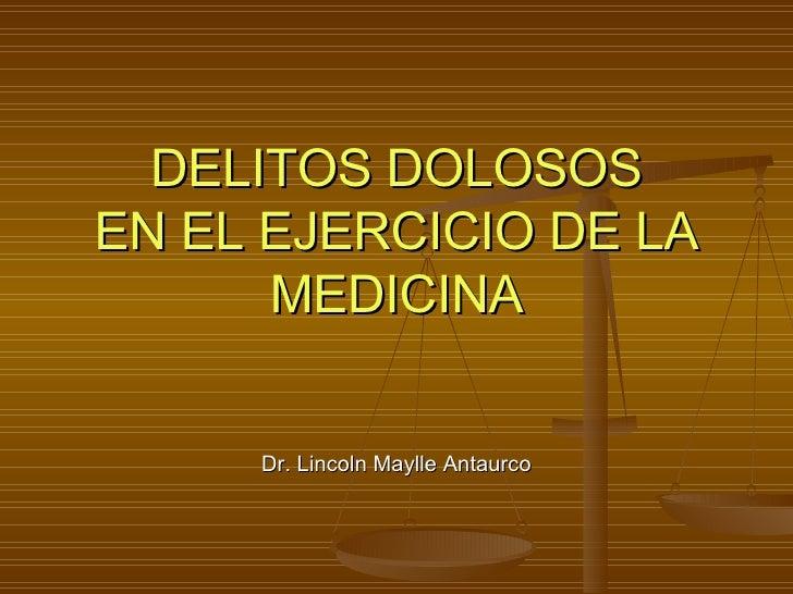 DELITOS DOLOSOS EN EL EJERCICIO DE LA MEDICINA Dr. Lincoln Maylle Antaurco