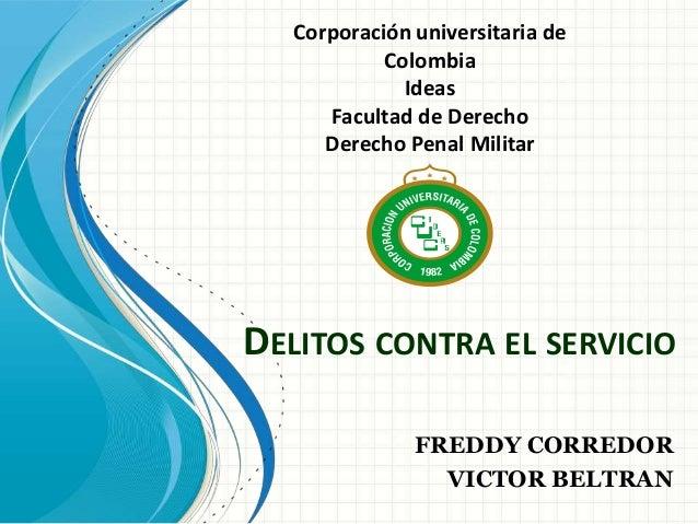 DELITOS CONTRA EL SERVICIO FREDDY CORREDOR VICTOR BELTRAN Corporación universitaria de Colombia Ideas Facultad de Derecho ...