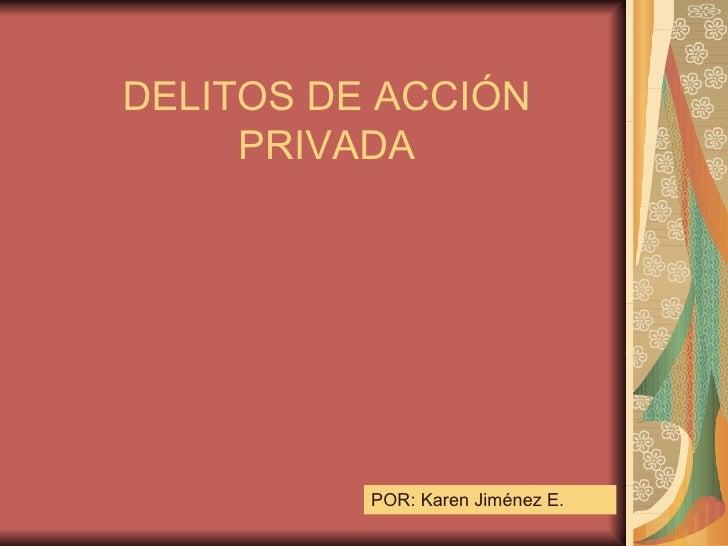DELITOS DE ACCIÓN PRIVADA POR: Karen Jiménez E.