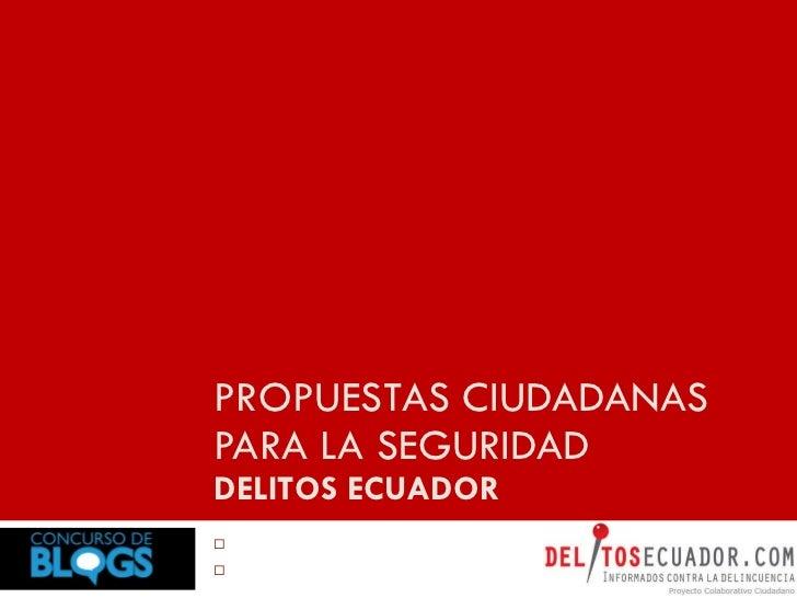 PROPUESTAS CIUDADANAS PARA LA SEGURIDAD DELITOS ECUADOR <ul><li>Alfredo Velazco </li></ul><ul><li>Redaccion Creativa </li>...