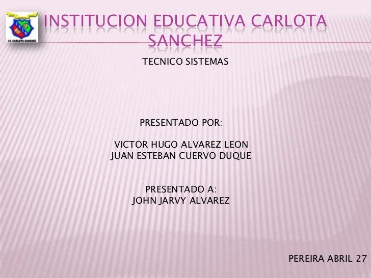 Institucion educativa carlota sanchez<br />TECNICO SISTEMAS<br />PRESENTADO POR:<br />VICTOR HUGO ALVAREZ LEON<br />JUAN E...