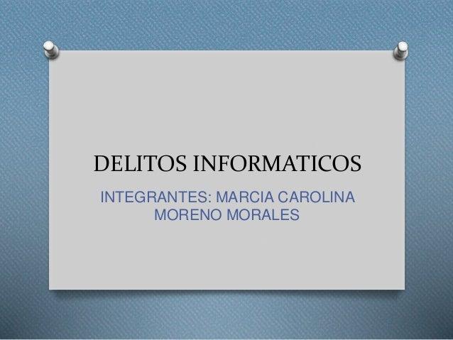 DELITOS INFORMATICOS  INTEGRANTES: MARCIA CAROLINA  MORENO MORALES