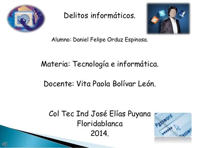 Delitos informáticos. Alumno: Daniel Felipe Orduz Espinosa.  Materia: Tecnología e informática. Docente: Vita Paola Bolíva...