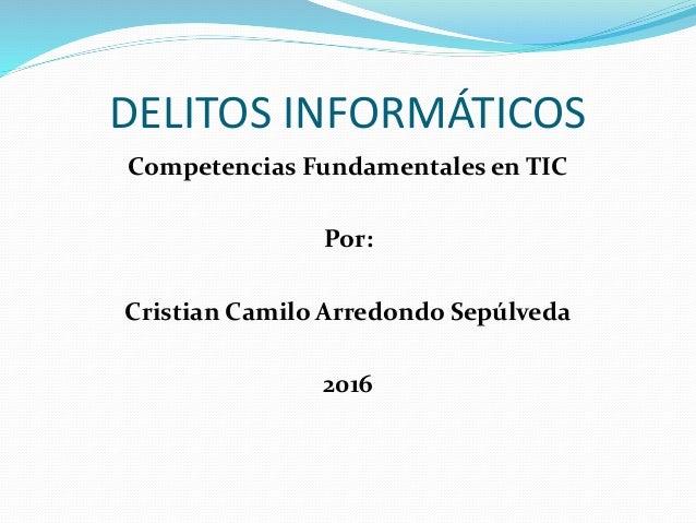 DELITOS INFORMÁTICOS Competencias Fundamentales en TIC Por: Cristian Camilo Arredondo Sepúlveda 2016