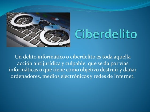 Un delito informático o ciberdelito es toda aquella acción antijurídica y culpable, que se da por vías informáticas o que ...