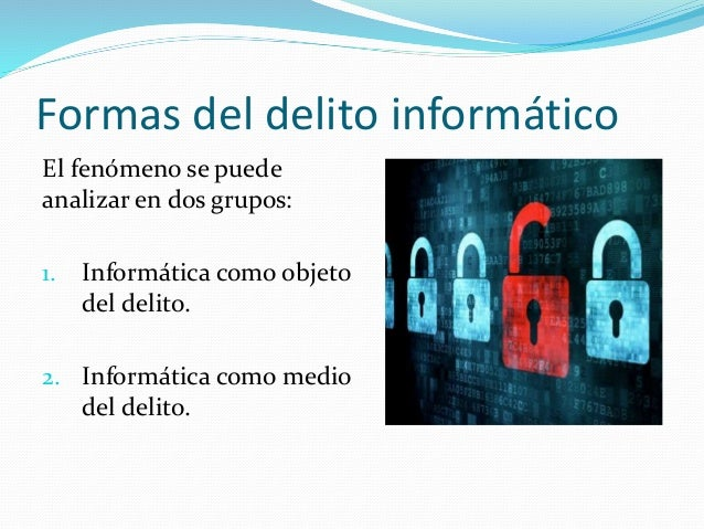 Formas del delito informático El fenómeno se puede analizar en dos grupos: 1. Informática como objeto del delito. 2. Infor...