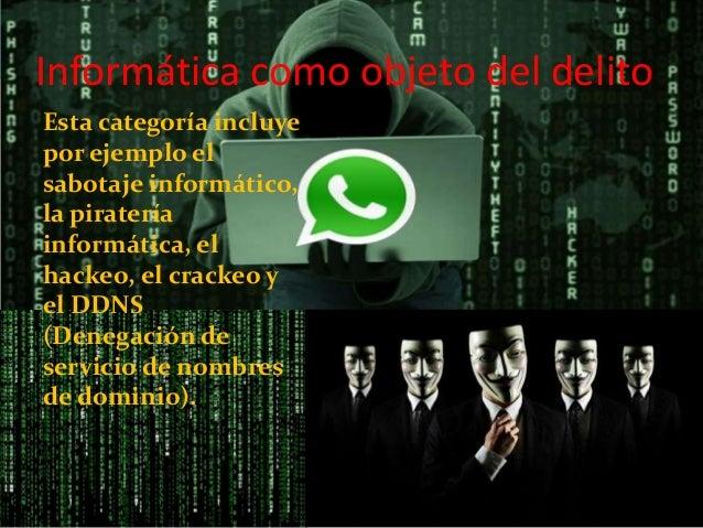 Informática como objeto del delito Esta categoría incluye por ejemplo el sabotaje informático, la piratería informática, e...