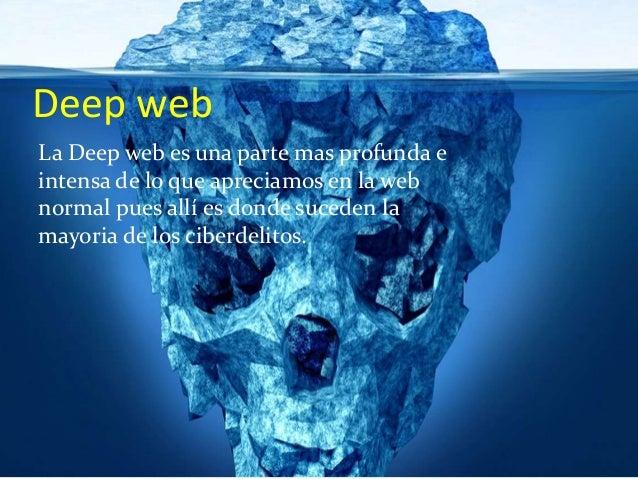 Deep web La Deep web es una parte mas profunda e intensa de lo que apreciamos en la web normal pues allí es donde suceden ...