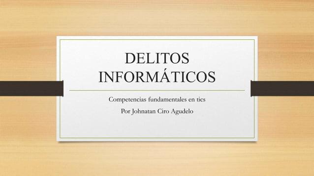 DELITOS INFORMÁTICOS Competencias fundamentales en tics Por Johnatan Ciro Agudelo