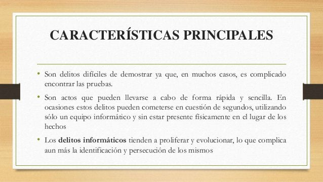 CARACTERÍSTICAS PRINCIPALES • Son delitos difíciles de demostrar ya que, en muchos casos, es complicado encontrar las prue...