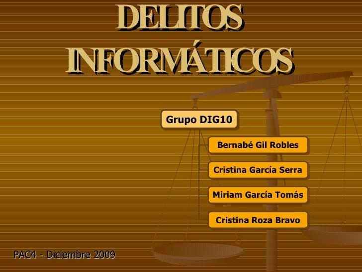 DELITOS INFORMÁTICOS PAC4 - Diciembre 2009 Grupo DIG10 Bernabé Gil Robles Cristina García Serra Miriam García Tomás Cristi...