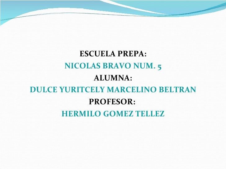 <ul><li>ESCUELA PREPA: </li></ul><ul><li>NICOLAS BRAVO NUM. 5 </li></ul><ul><li>ALUMNA: </li></ul><ul><li>DULCE YURITCELY ...