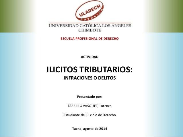 ESCUELA PROFESIONAL DE DERECHO ACTIVIDAD ILICITOS TRIBUTARIOS: INFRACIONES O DELITOS Presentado por: TARRILLO VASQUEZ, Lor...