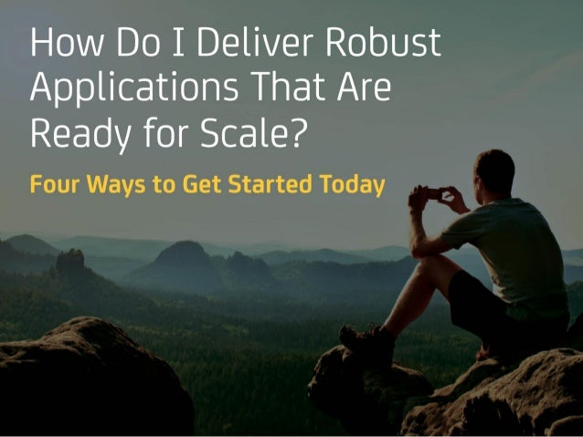 How Do I Deliver Robust Applications That Are Ready for Scale? Four Ways to Get Started Today