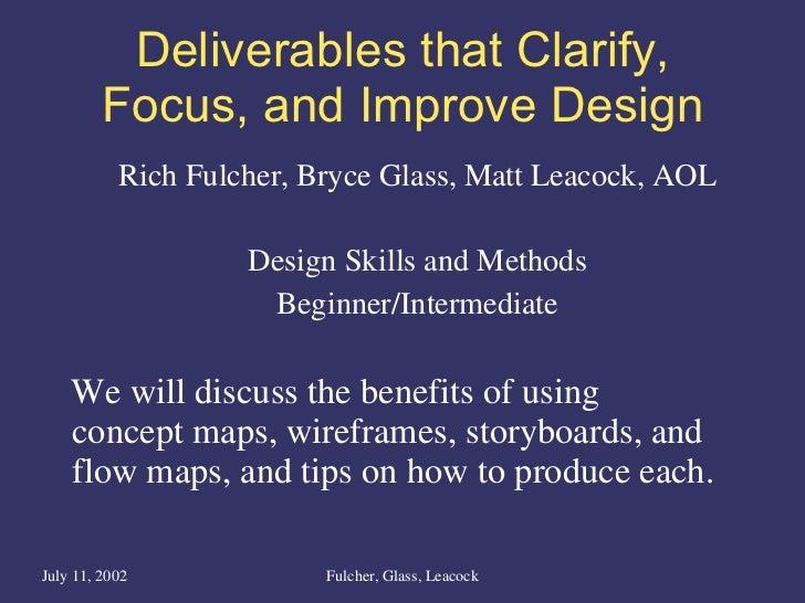 Deliverables that Clarify, Focus, and Improve Design <ul><li>Rich Fulcher, Bryce Glass, Matt Leacock, AOL </li></ul><ul><l...