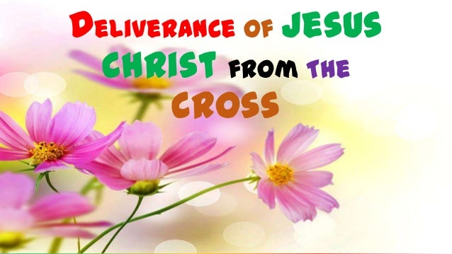 Deliverance of Jesus Christ from The Cross