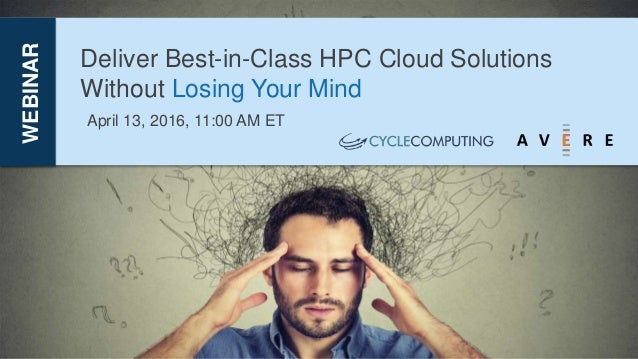 Deliver Best-in-Class HPC Cloud Solutions Without Losing Your Mind WEBINAR April 13, 2016, 11:00 AM ET