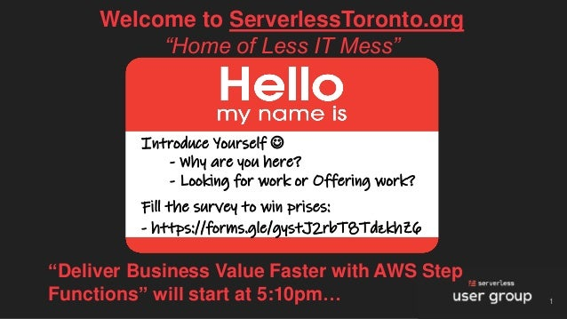 "Welcome to ServerlessToronto.org ""Home of Less IT Mess"" 1 Introduce Yourself ☺ - Why are you here? - Looking for work or O..."