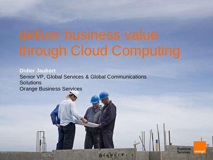 deliver business value through Cloud Computing Didier Jaubert Senior VP, Global Services & Global Communications Solutions...