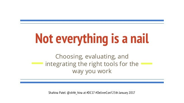 Not everything is a nail Choosing, evaluating, and integrating the right tools for the way you work Shahina Patel: @shhh_h...