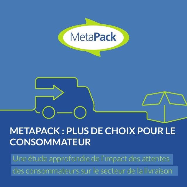 METAPACK : PLUS DE CHOIX POUR LE  CONSOMMATEUR  Une étude approfondie de l'impact des attentes  des consommateurs sur le s...