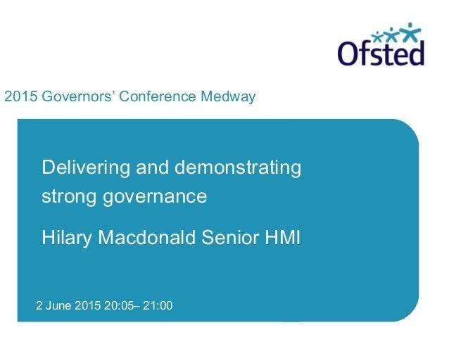 2 June 2015 20:05– 21:00 2015 Governors' Conference Medway Delivering and demonstrating strong governance Hilary Macdonald...