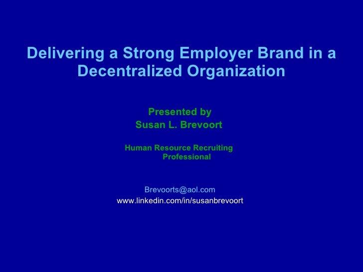 Delivering a Strong Employer Brand in a Decentralized Organization <ul><li>Presented by </li></ul><ul><li>Susan L. Brevoor...