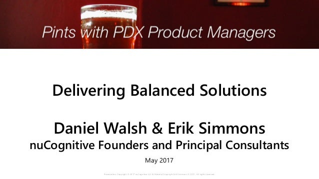 Delivering Balanced Solutions Daniel Walsh & Erik Simmons nuCognitive Founders and Principal Consultants May 2017 Presenta...
