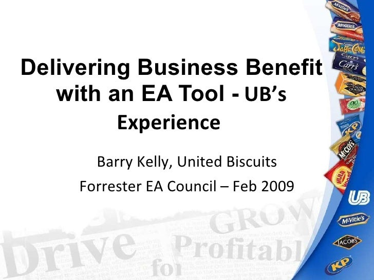 Delivering Business Benefit with an EA Tool -   UB's Experience   Barry Kelly, United Biscuits Forrester EA Council – Feb ...