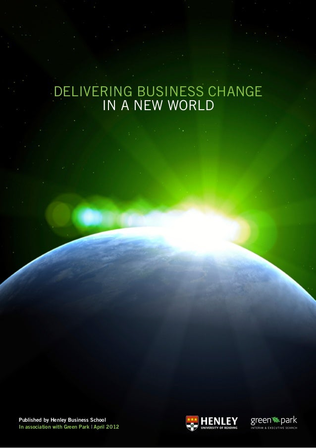 Delivering Business Change in a New World Published by Henley Business School In association with Green Park | April 2012
