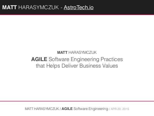 AGILE Software Engineering Practices that Helps Deliver Business Values MATT HARASYMCZUK / AGILE Software Engineering / AP...