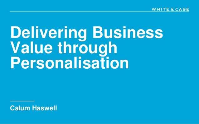 Delivering Business Value through Personalisation Calum Haswell