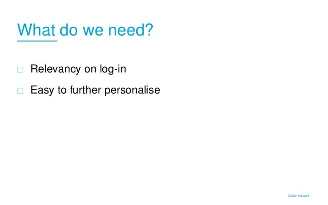 What do we need?  Relevancy on log-in  Easy to further personalise Calum Haswell