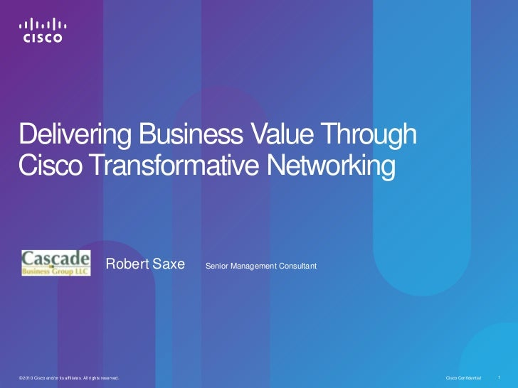 Delivering Business Value ThroughCisco Transformative Networking                                                Robert Sax...