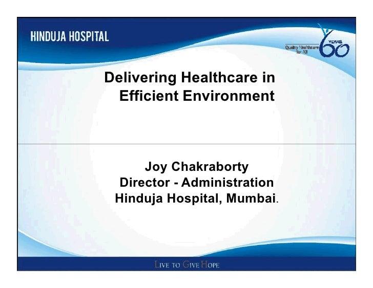 Delivering Healthcare in Efficient Environment     Joy Chakraborty Director - Administration Hinduja Hospital, Mumbai.