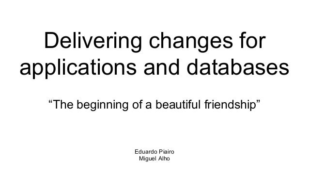 """Delivering changes for applications and databases """"The beginning of a beautiful friendship"""" Eduardo Piairo Miguel Alho"""