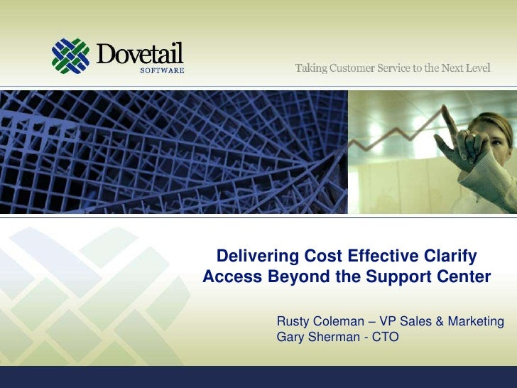 Delivering Cost Effective Clarify Access Beyond the Support Center<br />Rusty Coleman – VP Sales & Marketing<br />Gary She...