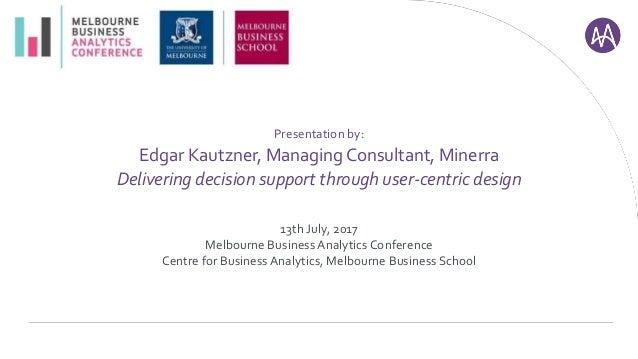 Presentation by: Edgar Kautzner, Managing Consultant, Minerra Delivering decision support through user-centric design 13th...
