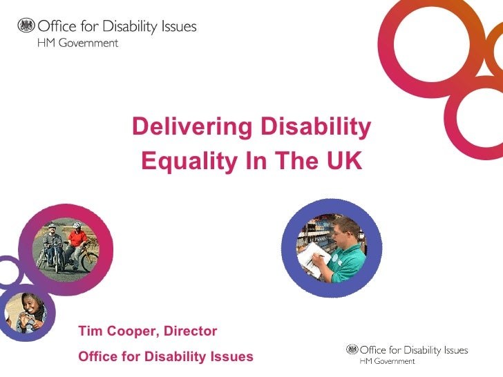 <ul><li>Delivering Disability </li></ul><ul><li>Equality In The UK </li></ul>Tim Cooper, Director Office for Disability Is...