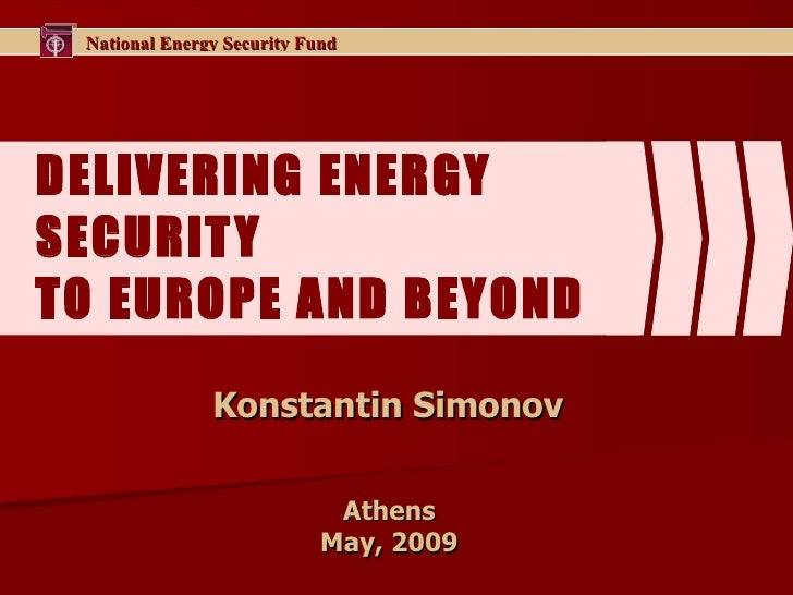 DELIVERING ENERGY SECURITY  TO EUROPE AND BEYOND  Konstantin Simonov  Athens  May , 2009