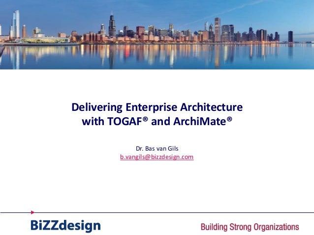 Delivering Enterprise Architecture with TOGAF® and ArchiMate®              Dr. Bas van Gils         b.vangils@bizzdesign.com