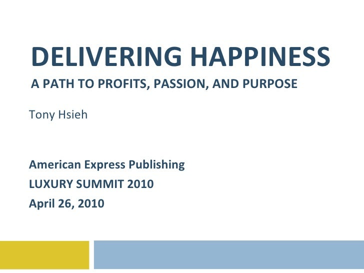DELIVERING HAPPINESS A PATH TO PROFITS, PASSION, AND PURPOSE Tony Hsieh American Express Publishing  LUXURY SUMMIT 2010 Ap...