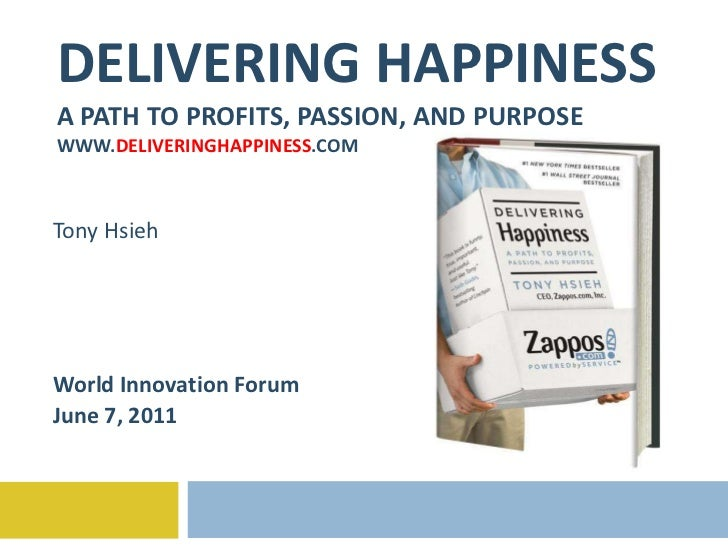 DELIVERING HAPPINESS A PATH TO PROFITS, PASSION, AND PURPOSE WWW. DELIVERINGHAPPINESS .COM Tony Hsieh World Innovation For...